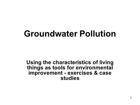 1 Groundwater Pollution Using the characteristics of living things as tools for environmental improvement - exercises & case studies.