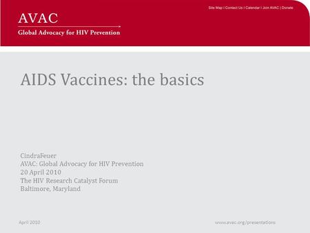 AIDS Vaccines: the basics CindraFeuer AVAC: Global Advocacy for HIV Prevention 20 April 2010 The HIV Research Catalyst Forum Baltimore, Maryland April.