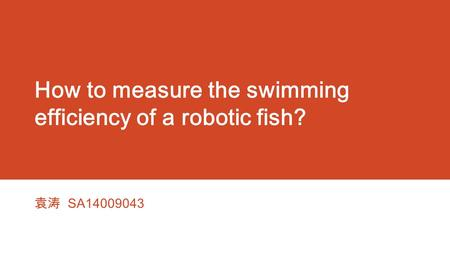 How to measure the swimming efficiency of a robotic fish? 袁涛 SA14009043.
