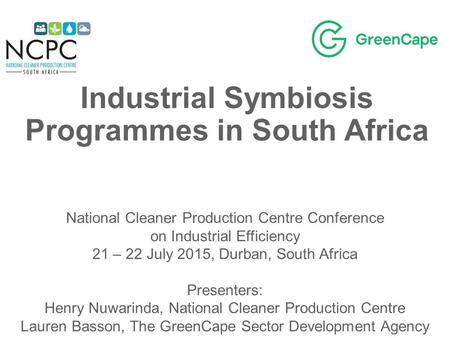 Industrial Symbiosis Programmes in South Africa National Cleaner Production Centre Conference on Industrial Efficiency 21 – 22 July 2015, Durban, South.