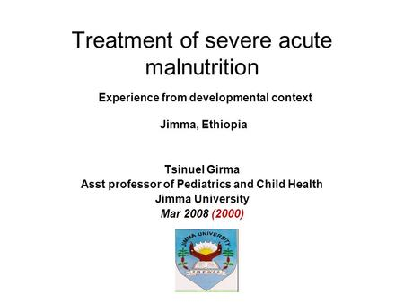 Treatment of severe acute malnutrition Experience from developmental context Jimma, Ethiopia Tsinuel Girma Asst professor of Pediatrics and Child Health.