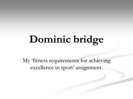 Dominic bridge My 'fitness requirements for achieving excellence in sport' assignment.