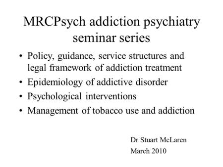 MRCPsych addiction psychiatry seminar series Policy, guidance, service structures and legal framework of addiction treatment Epidemiology of addictive.