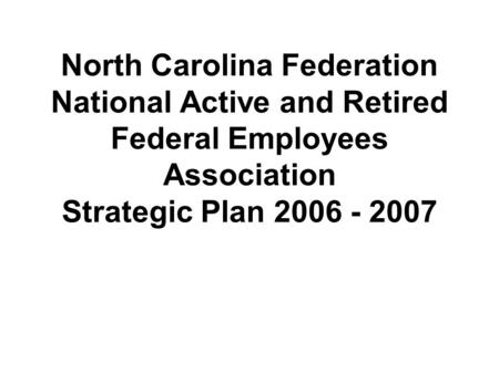 North Carolina Federation National Active and Retired Federal Employees Association Strategic Plan 2006 - 2007.