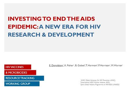 INVESTING TO END THE AIDS EPIDEMIC: A NEW ERA FOR HIV RESEARCH & DEVELOPMENT HIV VACCINES WORKING GROUP & MICROBICIDES RESOURCE TRACKING E. Donaldson 1,