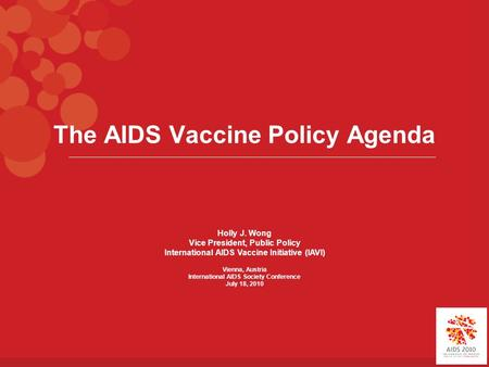 The AIDS Vaccine Policy Agenda Holly J. Wong Vice President, Public Policy International AIDS Vaccine Initiative (IAVI) Vienna, Austria International AIDS.