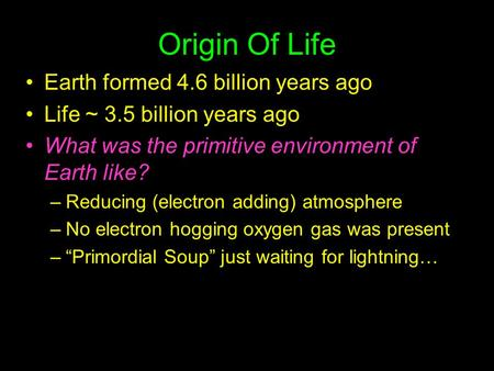 Origin Of Life Earth formed 4.6 billion years ago Life ~ 3.5 billion years ago What was the primitive environment of Earth like? –Reducing (electron adding)