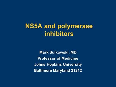 NS5A and polymerase inhibitors Mark Sulkowski, MD Professor of Medicine Johns Hopkins University Baltimore Maryland 21212.