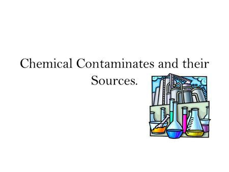 Chemical Contaminates and their Sources.. Sources of Contaminates Energy Agriculture Industrial/Hazardous Wastes Sewage.