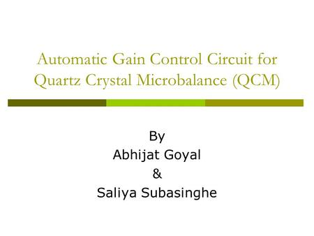 Automatic Gain Control Circuit for Quartz Crystal Microbalance (QCM) By Abhijat Goyal & Saliya Subasinghe.