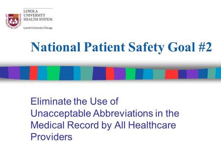 National Patient Safety Goal #2 Eliminate the Use of Unacceptable Abbreviations in the Medical Record by All Healthcare Providers.