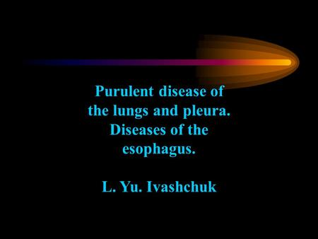 Purulent disease of the lungs and pleura. Diseases of the esophagus. L. Yu. Ivashchuk.