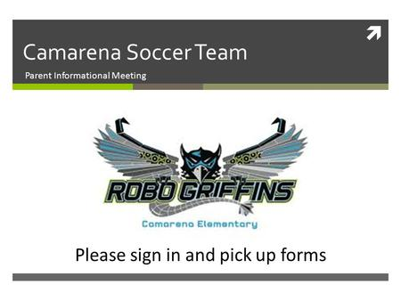  Camarena Soccer Team Parent Informational Meeting Please sign in and pick up forms.