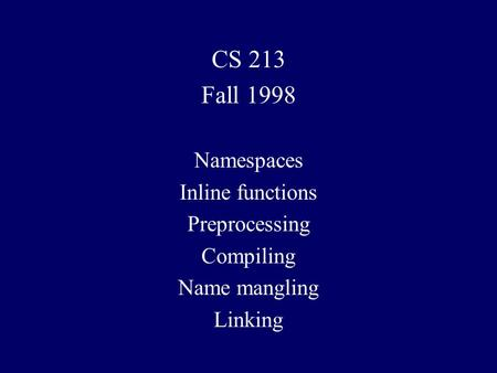 CS 213 Fall 1998 Namespaces Inline functions Preprocessing Compiling Name mangling Linking.