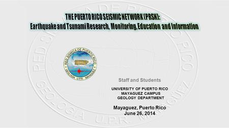 Staff and Students UNIVERSITY OF PUERTO RICO MAYAGUEZ CAMPUS GEOLOGY DEPARTMENT Mayaguez, Puerto Rico June 26, 2014.