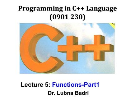 Programming in C++ Language (0901 230) Lecture 5: Functions-Part1 Dr. Lubna Badri.