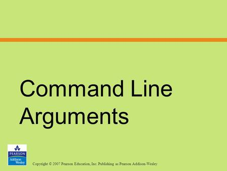 Copyright © 2007 Pearson Education, Inc. Publishing as Pearson Addison-Wesley Command Line Arguments.
