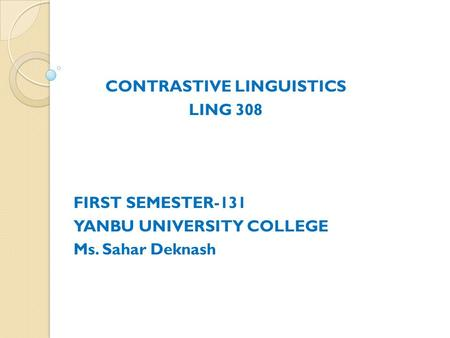CONTRASTIVE LINGUISTICS LING 308 FIRST SEMESTER-131 YANBU UNIVERSITY COLLEGE Ms. Sahar Deknash.