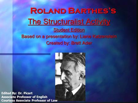 Roland Barthes's The Structuralist Activity Student Edition Based on a presentation by: Liane Katzenstein Created by: Brett Ader Edited By: Dr. Picart.