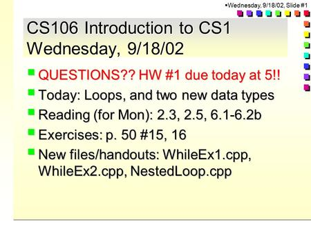  Wednesday, 9/18/02, Slide #1 CS106 Introduction to CS1 Wednesday, 9/18/02  QUESTIONS?? HW #1 due today at 5!!  Today: Loops, and two new data types.