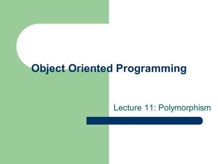 Object Oriented Programming Lecture 11: Polymorphism.
