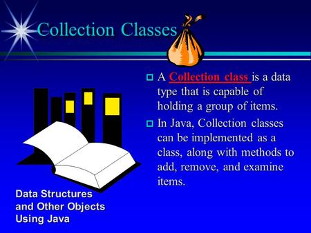  A Collection class is a data type that is capable of holding a group of items.  In Java, Collection classes can be implemented as a class, along with.