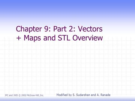 Chapter 9: Part 2: Vectors + Maps and STL Overview JPC and JWD © 2002 McGraw-Hill, Inc. Modified by S. Sudarshan and A. Ranade.