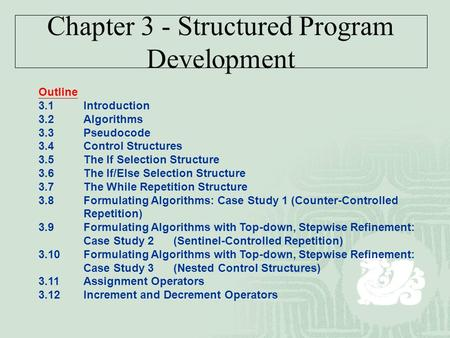 Chapter 3 - Structured Program Development Outline 3.1Introduction 3.2Algorithms 3.3Pseudocode 3.4Control Structures 3.5The If Selection Structure 3.6The.