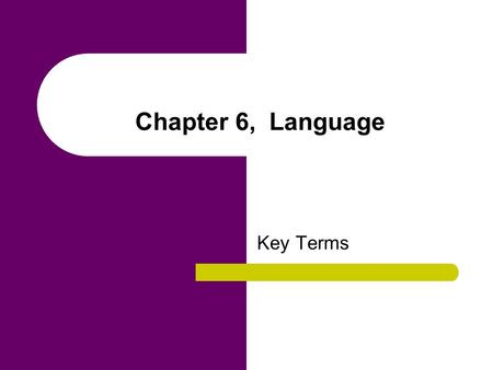 Chapter 6, Language Key Terms. arbitrary nature of language The meanings attached to words in any language are not based on a logical or rational system.