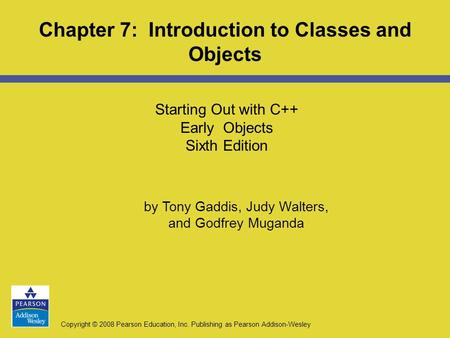 Copyright © 2008 Pearson Education, Inc. Publishing as Pearson Addison-Wesley Starting Out with C++ Early Objects Sixth Edition Chapter 7: Introduction.