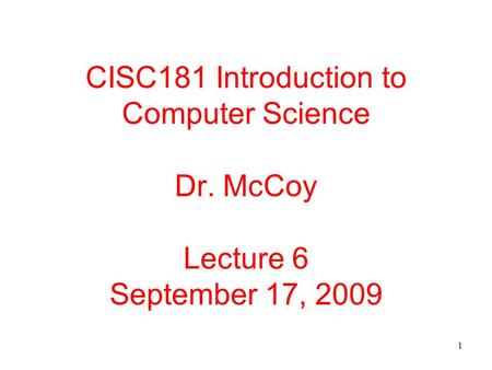 1 CISC181 Introduction to Computer Science Dr. McCoy Lecture 6 September 17, 2009.