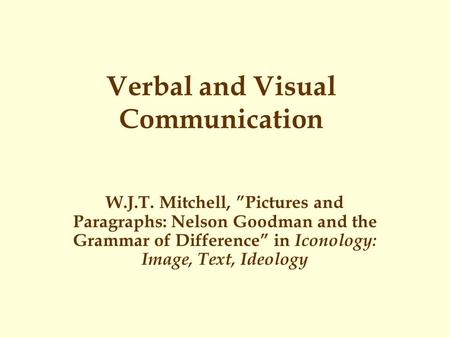 "Verbal and Visual Communication W.J.T. Mitchell, ""Pictures and Paragraphs: Nelson Goodman and the Grammar of Difference"" in Iconology: Image, Text, Ideology."