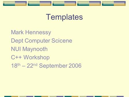 Templates Mark Hennessy Dept Computer Scicene NUI Maynooth C++ Workshop 18 th – 22 nd September 2006.