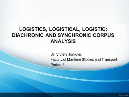 LOGISTICS, LOGISTICAL, LOGISTIC: DIACHRONIC AND SYNCHRONIC CORPUS ANALYSIS Dr. Violeta Jurkovič Faculty of Maritime Studies and Transport Portorož.