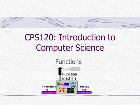 CPS120: Introduction to Computer Science Functions.