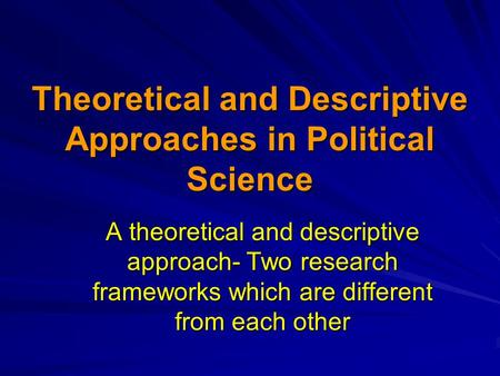 Theoretical and Descriptive Approaches in Political Science A theoretical and descriptive approach- Two research frameworks which are different from each.