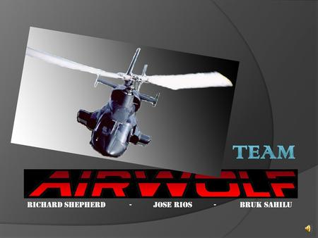 Richard Shepherd - Jose Rios - Bruk Sahilu. Mission:  Team Airwolf is set to test the stresses applied to a Helicopter Rotor Blade as it rotates about.