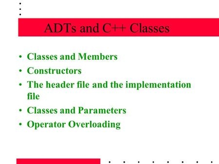 ADTs and C++ Classes Classes and Members Constructors The header file and the implementation file Classes and Parameters Operator Overloading.