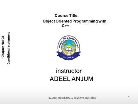 Course Title: Object Oriented Programming with C++ instructor ADEEL ANJUM Chapter No: 03 Conditional statement 1 BY ADEEL ANJUM (MSc-cs, CCNA,WEB DEVELOPER)