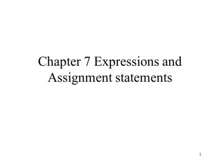 1 Chapter 7 Expressions and Assignment statements.