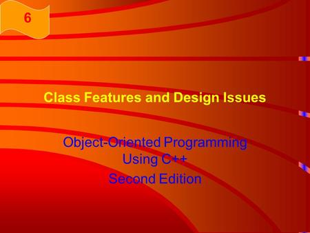 Class Features and Design Issues Object-Oriented Programming Using C++ Second Edition 6.