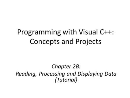 Programming with Visual C++: Concepts and Projects Chapter 2B: Reading, Processing and Displaying Data (Tutorial)