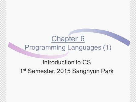 Chapter 6 Programming Languages (1) Introduction to CS 1 st Semester, 2015 Sanghyun Park.