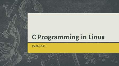 C Programming in Linux Jacob Chan. C/C++ and Java  Portable  Code written in one system and works in another  But in C, there are some libraries that.