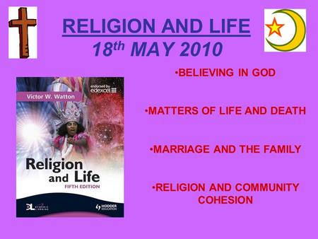 RELIGION AND LIFE 18 th MAY 2010 BELIEVING IN GOD MATTERS OF LIFE AND DEATH MARRIAGE AND THE FAMILY RELIGION AND COMMUNITY COHESION.