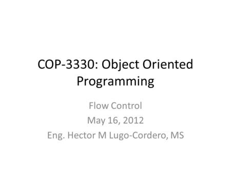 COP-3330: Object Oriented Programming Flow Control May 16, 2012 Eng. Hector M Lugo-Cordero, MS.