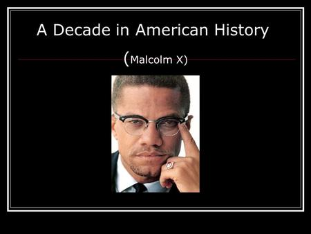 A Decade in American History ( Malcolm X). What You Should Know About Malcolm X Malcolm was born on May 19, 1925 Parents names were Earl and Louise Little.