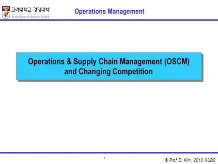 © Prof. D. Kim, 2010, KUBS 1 Operations & Supply Chain Management (OSCM) and Changing Competition Operations Management.