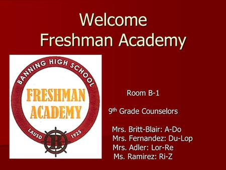 Welcome Freshman Academy Room B-1 9 th Grade Counselors Mrs. Britt-Blair: A-Do Mrs. Britt-Blair: A-Do Mrs. Fernandez: Du-Lop Mrs. Fernandez: Du-Lop Mrs.