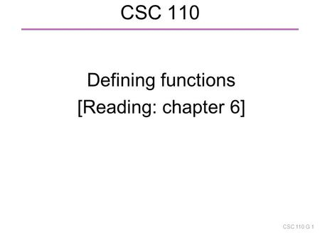 CSC 110 Defining functions [Reading: chapter 6] CSC 110 G 1.